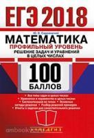 ЕГЭ 2018. 100 баллов. Математика. Профильный уровень. Решение задач и уравнений в целых числах (Учпедгиз)