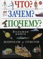 Что? Зачем? Почему? Большая книга вопросов и ответов Атласы и энциклопедии